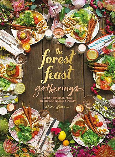 Forest Feast Gatherings: Simple Vegetarian Menus for Hosting Friends & Family by Erin Gleeson