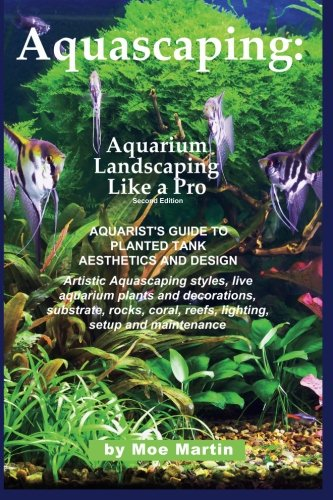 Aquascaping: Aquarium Landscaping Like a Pro, Second Edition: Aquarist's Guide to Planted Tank Aesthetics and (Sunken Gardens)