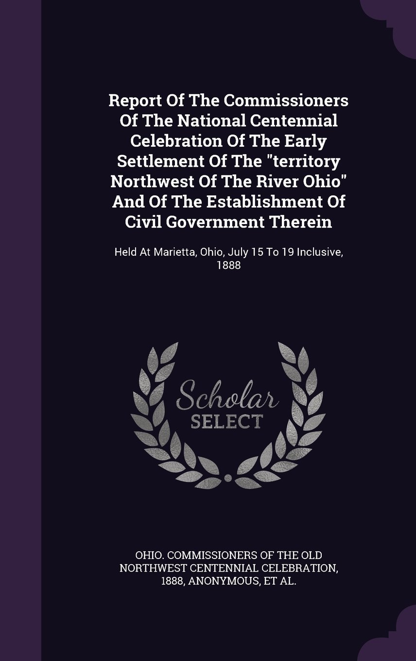 "Download Report Of The Commissioners Of The National Centennial Celebration Of The Early Settlement Of The ""territory Northwest Of The River Ohio"" And Of The ... Marietta, Ohio, July 15 To 19 Inclusive, 1888 ebook"