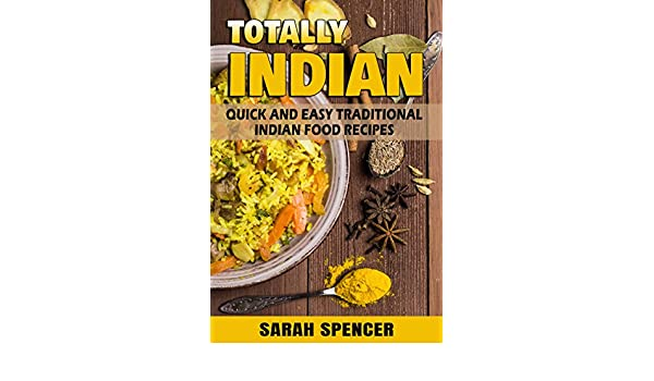 Totally indian quick and easy traditional indian food recipes totally indian quick and easy traditional indian food recipes world cuisine book 6 kindle edition by sarah spencer cookbooks food wine kindle forumfinder Image collections