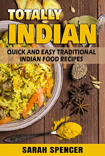 Totally Indian: Quick and Easy Traditional Indian Food Recipes (World Cuisine Book 6) by Sarah Spencer