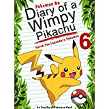 Pokemon Go: Diary Of A Wimpy Pikachu 6: Catch The Legendary Pokemon: (An Unofficial Pokemon Book) (Pokemon Books Book 16)
