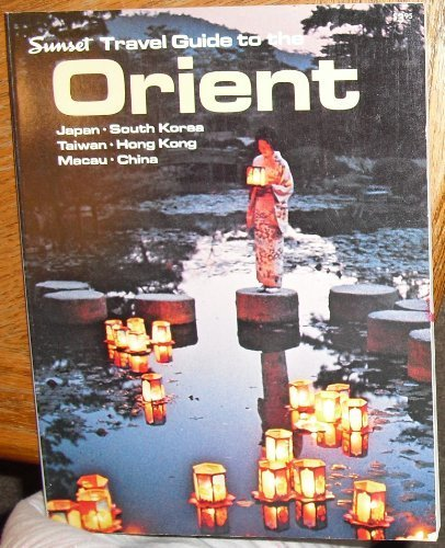 Sunset Travel Guide to the Orient: Japan, South Korea, Taiwan, Hong Kong, Macau, China