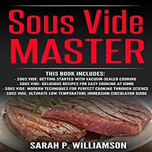 Sous Vide Master: Getting Started With Vacuum-Sealed Cooking, Delicious Recipes For Easy Cooking At Home, Modern Techniques for Perfect Cooking ... Low-Temperature Immersion Circulator Guide Audiobook