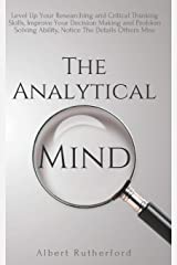 The Analytical Mind: Level Up Your Researching and Critical Thinking Skills, Improve Your Decision Making and Problem Solving Ability, Notice The Details Others Miss Paperback