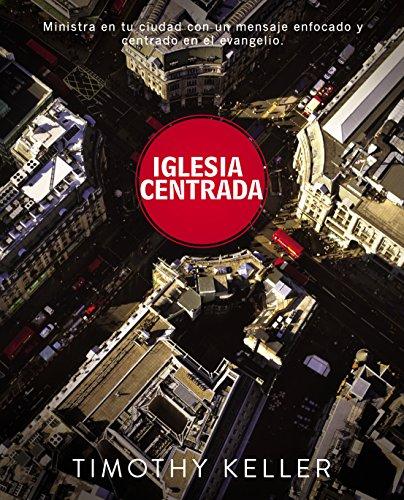 Iglesia Centrada: Cómo ejercer un ministerio equilibrado y centrado en el evangelio en la ciudad (Center Church) (Spanish Edition)