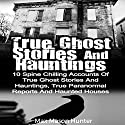 True Ghost Stories and Hauntings: 10 Spine Chilling Accounts of True Ghost Stories and Hauntings, True Paranormal Reports and Haunted Houses Audiobook by Max Mason Hunter Narrated by Kevin Theis
