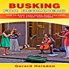 Busking for Beginners: How to Make Cash Doing What You Love as a Street Performer Hörbuch von Gerard Helsden Gesprochen von: Bo Morgan