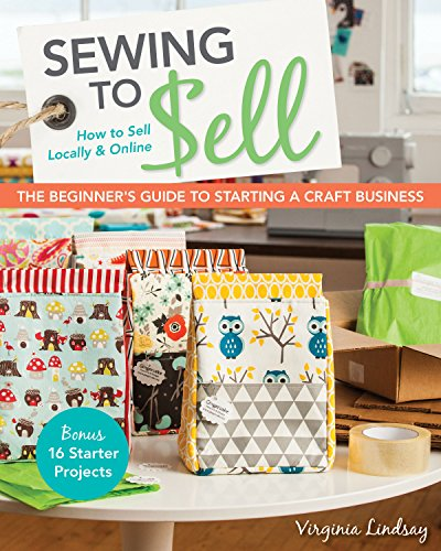 Sewing to Sell - The Beginner's Guide to Starting a Craft Business: Bonus - 16 Starter Projects • How to Sell Locally & Online]()