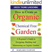 How to Create an Organic Chemical Free Garden: A Beginner's Guide to Building and Maintaining an Organic Garden (Green Thumbs Gardening Book 2)