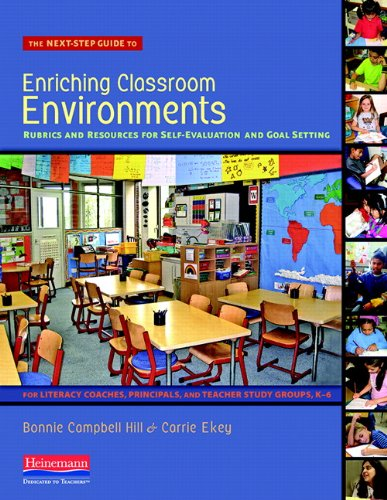 The Next-Step Guide to Enriching Classroom Environments: Rubrics and Resources for Self-Evaluation and Goal Setting for Literacy Coaches, Principals, and Teacher Study Groups, K-6