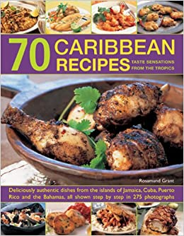 Book 70 Caribbean Recipes: Taste Sensations from the Tropics: Deliciously Authentic Dishes from the Islands of Jamaica, Cuba, Puerto Rico and the Bahamas, All Shown Step by Step in 275 Photographs