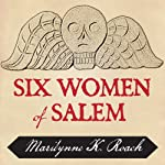 Six Women of Salem: The Untold Story of the Accused and Their Accusers in the Salem Witch Trials | Marilynne K. Roach