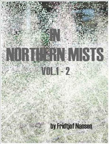In Northern Mists, Complete Volume 1 and 2, by Fridtjof Nansen