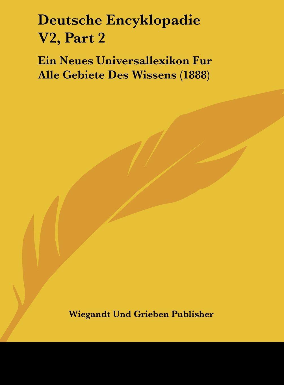 Deutsche Encyklopadie V2, Part 2: Ein Neues Universallexikon Fur Alle Gebiete Des Wissens (1888) (German Edition) pdf