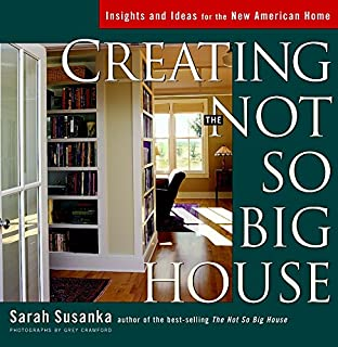 Creating The Not So Big House: Insights And Ideas For The New American Home  (