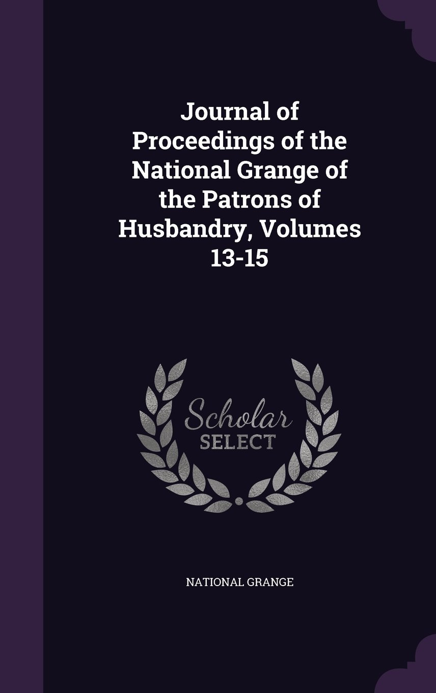 Download Journal of Proceedings of the National Grange of the Patrons of Husbandry, Volumes 13-15 PDF