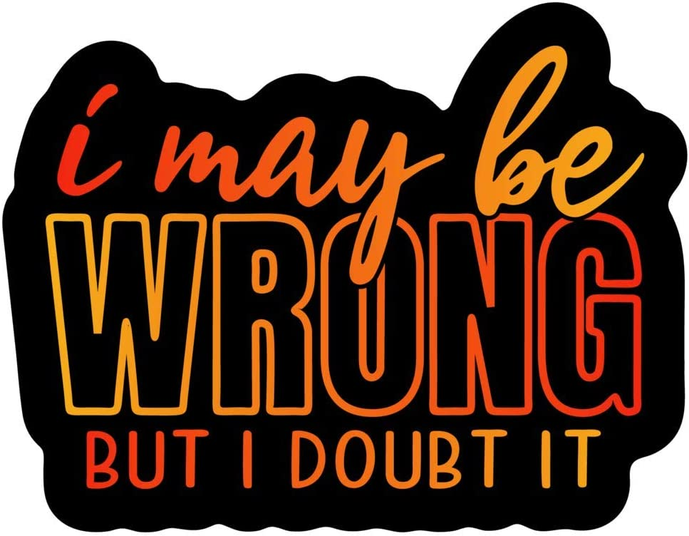 More Shiz I May Be Wrong But I Doubt It Vinyl Decal Sticker Car Truck Van SUV Window Wall Cup Laptop One 5.5 Inch Decal MKS1353