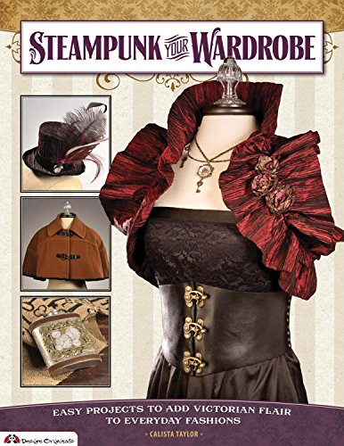 Steampunk Your Wardrobe: Easy Projects to Add Victorian Flair to Everyday Fashions ()