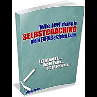 Wie ICH durch SELBSTCOACHING mehr Erfolg erzielen kann: Ich will, Ich bin, Ich kann (German Edition)