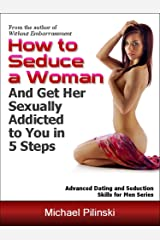 How to Seduce a Woman and Get Her Sexually Addicted to You in 5 Steps (Advanced Dating and Seduction Skills for Men Book 1) Kindle Edition