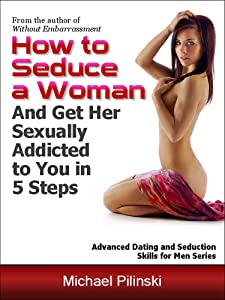How to Seduce a Woman and Get Her Sexually Addicted to You in 5 Steps (Advanced Dating and Seduction Skills for Men Book 1)