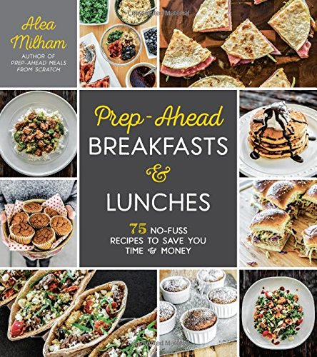 Prep-Ahead Breakfasts and Lunches: 75 No-Fuss Recipes to Save You Time and Money by Alea Milham
