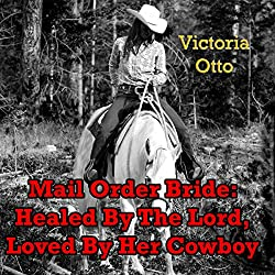 Mail-Order Bride: Healed By The Lord, Loved By Her Cowboy