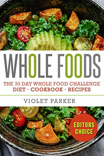Whole Food: The 30 Day Whole Food Challenge – Whole Foods Diet – Whole Foods Cookbook – Whole Foods Recipes (Whole Foods - Clean Eating) by Violet Parker