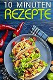 10 Minuten Rezepte: Das Kochbuch der schnellen Küche (30 leckere Rezepte in maximal 10 Minuten) [schnelle Küche mit leckeren Rezepten wie z.B 10 Minuten Rezepte oder Blitzrezepte & 30 Minuten Rezep