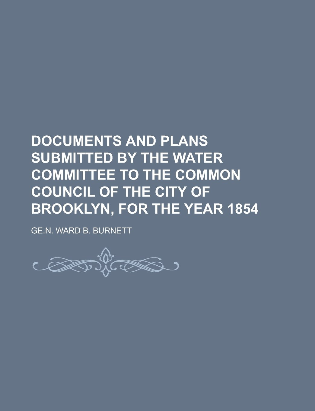 DOCUMENTS AND PLANS SUBMITTED BY THE WATER COMMITTEE TO THE COMMON COUNCIL OF THE CITY OF BROOKLYN, FOR THE YEAR 1854 pdf