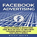 Facebook Advertising: Crack the Facebook Ad Code with an Easy-to-Implement Facebook Marketing Plan That Really Works and Reach 4000 Potential Customers Every Month Audiobook by Riley Reive Narrated by Kent Bates