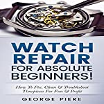 Watch Repair for Absolute Beginners!: How to Fix, Clean & Troubleshoot Timepieces for Fun & Profit | George Piere