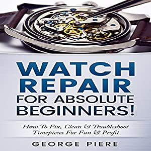 Watch Repair for Absolute Beginners! Audiobook
