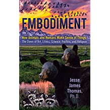 Embodiment, How Animals and Humans Make Sense of Things: The Dawn of Art, Ethics, Science, Politics, and Religion (English Edition)