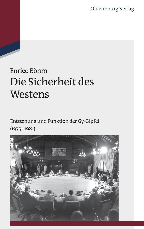 Die Sicherheit des Westens: Entstehung und Funktion der G7-Gipfel (1975-1981) (Studien zur Internationalen Geschichte, Band 34)