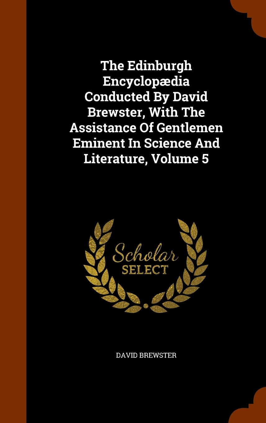 Read Online The Edinburgh Encyclopædia Conducted By David Brewster, With The Assistance Of Gentlemen Eminent In Science And Literature, Volume 5 ebook