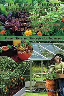 The Ultimate Guide To Raised Bed, Vegetable, Companion, Greenhouse And Container Gardening For Beginners: Proven Steps and Strategies for Beginners