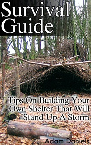 Survival Guide: Tips on Building Your Own Shelter That Will Stand Up a Storm: (Storm Shelters, Survival Tactics) (How To Survive Natural Disaster, How To Survive In The Forest)