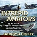 Intrepid Aviators: The True Story of U.S.S. Intrepid's Torpedo Squadron 18 and Its Epic Clash with the Superbattleship Musashi Audiobook by Gregory G. Fletcher Narrated by Don Hagen