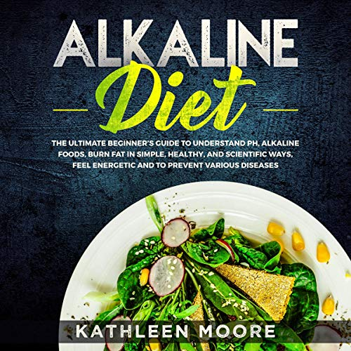 Alkaline Diet: The Ultimate Beginners Guide to Understand P H, Alkaline Foods, Weight Loss in Simple, Healthy and Scientific Ways, Be More Energetic and The Prevention of Degenerative -