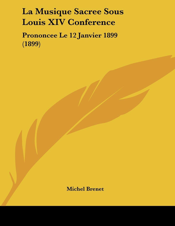 Read Online La Musique Sacree Sous Louis XIV Conference: Prononcee Le 12 Janvier 1899 (1899) (French Edition) pdf