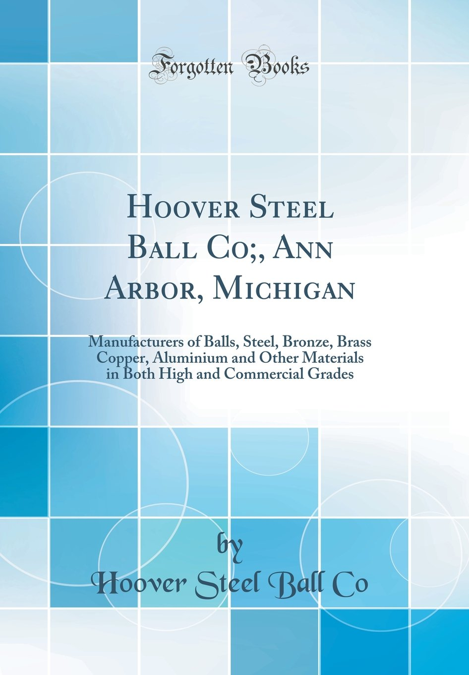 Download Hoover Steel Ball Co;, Ann Arbor, Michigan: Manufacturers of Balls, Steel, Bronze, Brass Copper, Aluminium and Other Materials in Both High and Commercial Grades (Classic Reprint) PDF