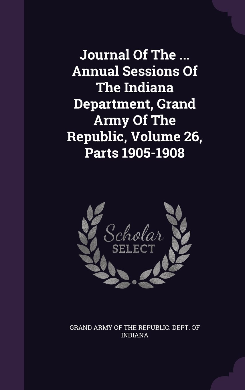 Journal Of The ... Annual Sessions Of The Indiana Department, Grand Army Of The Republic, Volume 26, Parts 1905-1908 PDF