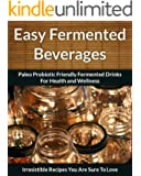 Fermented Beverage Recipes: Paleo Probiotic Friendly Fermented Drinks for Health and Wellness (The Easy Recipe Book 44)
