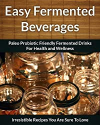 Fermented Beverage Recipes: Paleo Probiotic Friendly Fermented Drinks for Health and Wellness (The Easy Recipe Book 44) (English Edition)