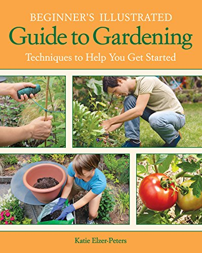 Beginner's Illustrated Guide to Gardening: Techniques to Help You Get Started by [Elzer-Peters, Katie]
