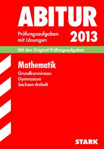 Abitur-Prüfungsaufgaben Gymnasium Sachsen-Anhalt Aufgabensammlung mit Lösungen; Mathematik Grundkursniveau 2013; Mit den Original-Prüfungsaufgaben 2006-2012