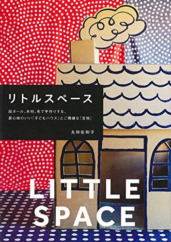 リトルスペース (段ボール、木材、布で手作りする、居心地のいい「子どもハウス」とご機嫌な「宝物」)