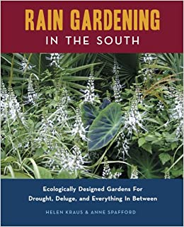Rain Gardening In The South: Ecologically Designed Gardens For Drought,  Deluge And Everything In Between: Helen Kraus, Anne Spafford:  9780982077108: ...